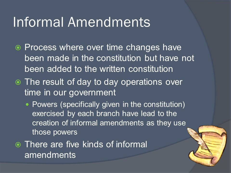 Informal Amendments  Process where over time changes have been made in the constitution but have not been added to the written constitution  The res