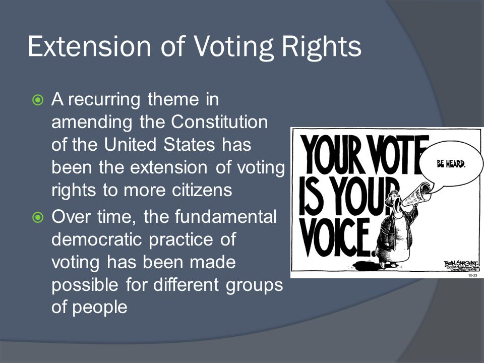 Extension of Voting Rights  A recurring theme in amending the Constitution of the United States has been the extension of voting rights to more citiz
