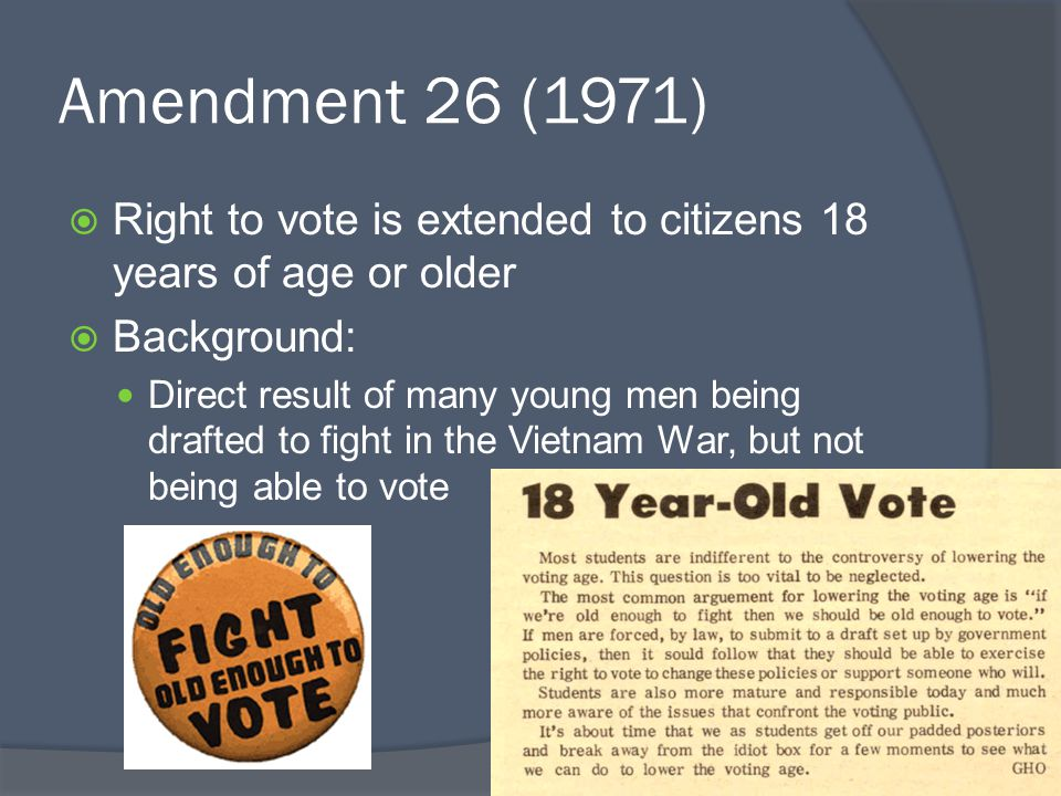 Amendment 26 (1971)  Right to vote is extended to citizens 18 years of age or older  Background: Direct result of many young men being drafted to fight in the Vietnam War, but not being able to vote
