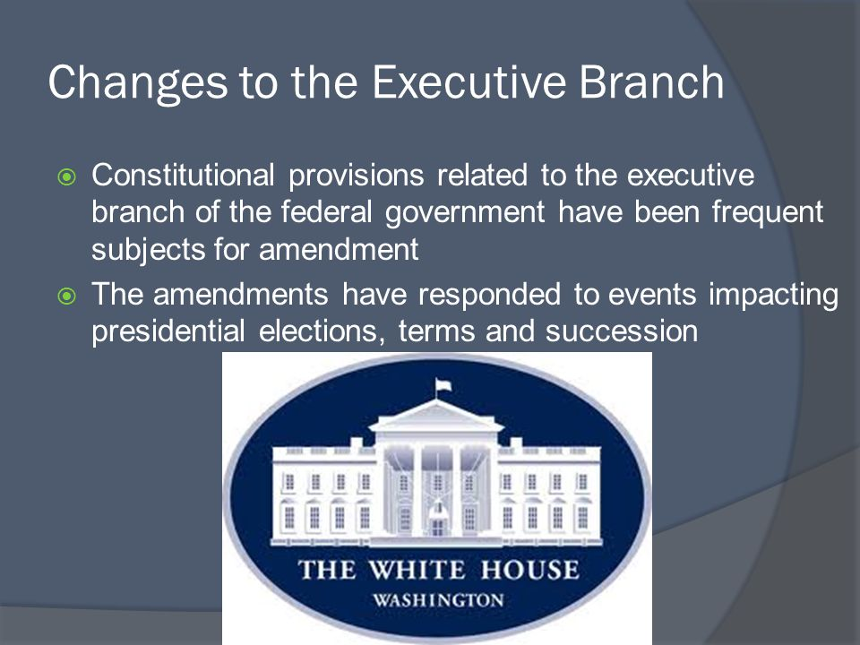 Changes to the Executive Branch  Constitutional provisions related to the executive branch of the federal government have been frequent subjects for amendment  The amendments have responded to events impacting presidential elections, terms and succession