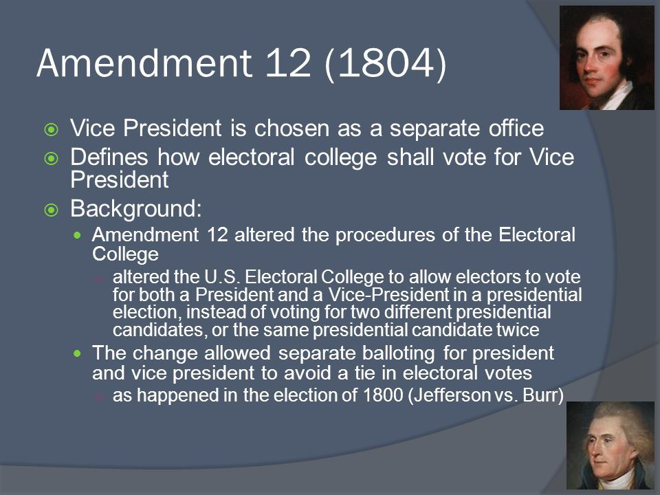 Amendment 12 (1804)  Vice President is chosen as a separate office  Defines how electoral college shall vote for Vice President  Background: Amendment 12 altered the procedures of the Electoral College ○ altered the U.S.