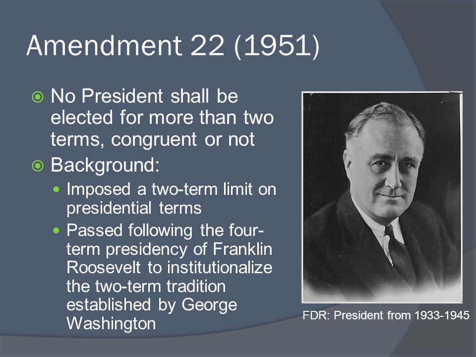 Amendment 22 (1951)  No President shall be elected for more than two terms, congruent or not  Background: Imposed a two-term limit on presidential terms Passed following the four- term presidency of Franklin Roosevelt to institutionalize the two-term tradition established by George Washington FDR: President from 1933-1945