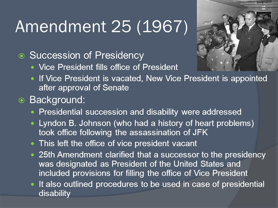 Amendment 25 (1967)  Succession of Presidency Vice President fills office of President If Vice President is vacated, New Vice President is appointed after approval of Senate  Background: Presidential succession and disability were addressed Lyndon B.