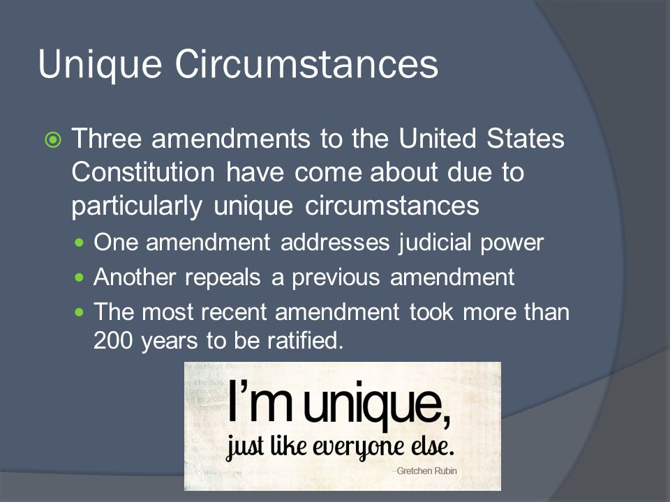 Unique Circumstances  Three amendments to the United States Constitution have come about due to particularly unique circumstances One amendment addre