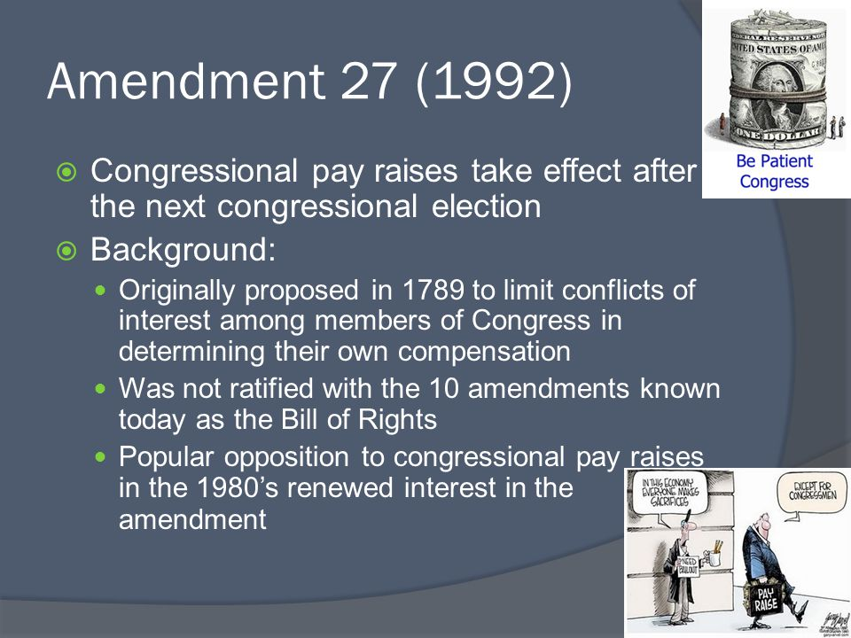 Amendment 27 (1992)  Congressional pay raises take effect after the next congressional election  Background: Originally proposed in 1789 to limit co