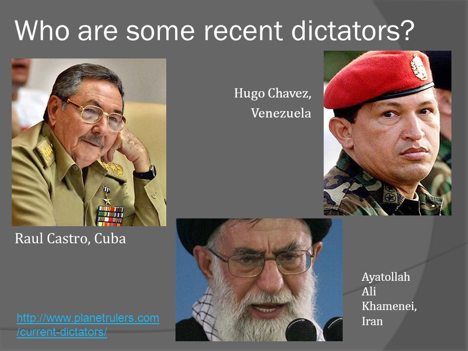 Who are some recent dictators? Ayatollah Ali Khamenei, Iran Raul Castro, Cuba Hugo Chavez, Venezuela http://www.planetrulers.com /current-dictators/