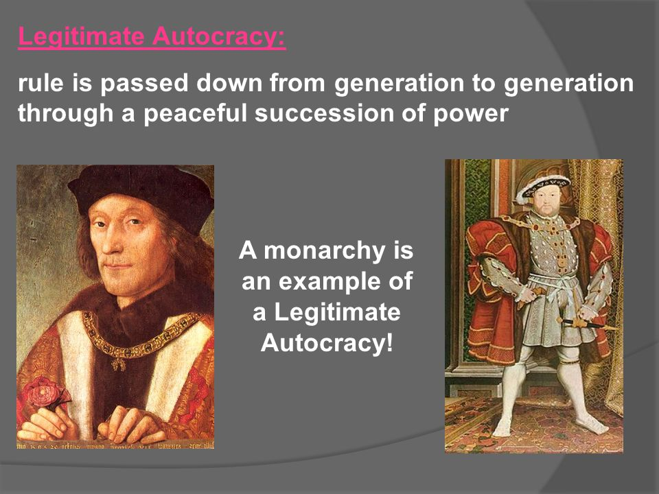 Legitimate Autocracy: rule is passed down from generation to generation through a peaceful succession of power A monarchy is an example of a Legitimat