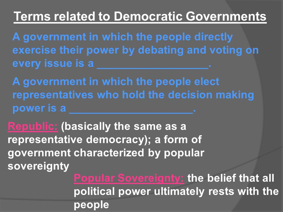 Terms related to Democratic Governments Republic: (basically the same as a representative democracy); a form of government characterized by popular so