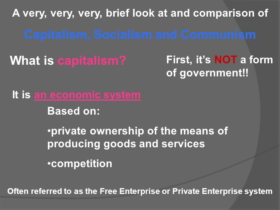 A very, very, very, brief look at and comparison of Capitalism, Socialism and Communism What is capitalism? First, it's NOT a form of government!! It
