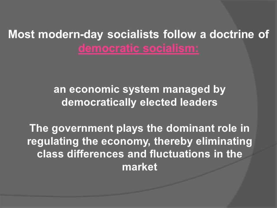 Most modern-day socialists follow a doctrine of democratic socialism: an economic system managed by democratically elected leaders The government play