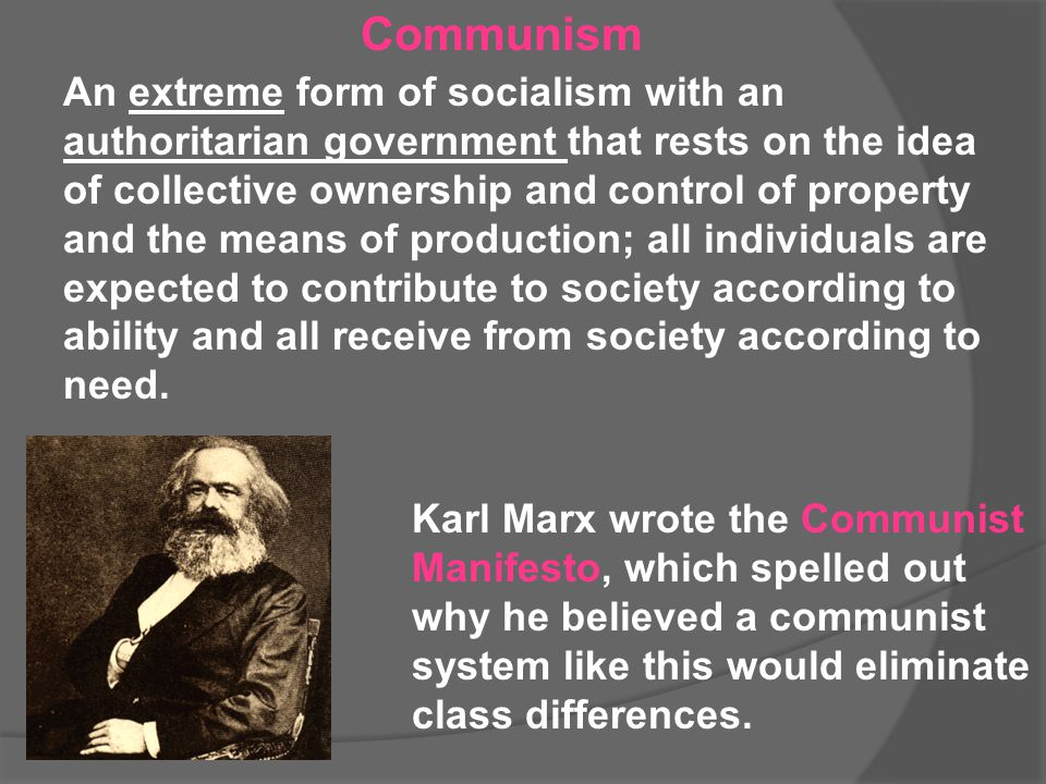 Communism An extreme form of socialism with an authoritarian government that rests on the idea of collective ownership and control of property and the
