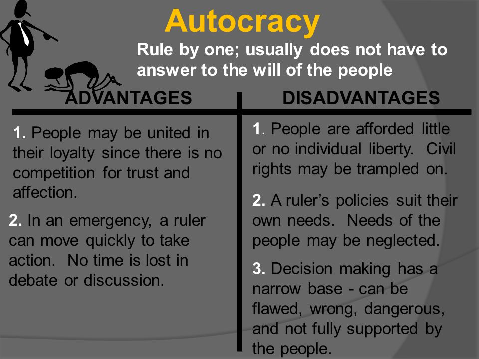 Autocracy Rule by one; usually does not have to answer to the will of the people ADVANTAGES DISADVANTAGES 1. People may be united in their loyalty sin