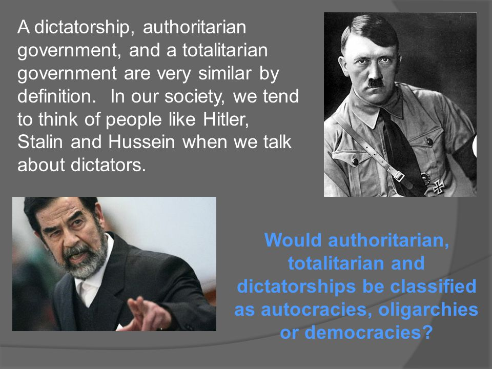 A dictatorship, authoritarian government, and a totalitarian government are very similar by definition. In our society, we tend to think of people lik