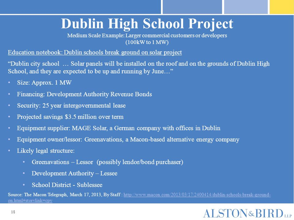 18 Dublin High School Project Medium Scale Example: Larger commercial customers or developers (100kW to 1 MW) Education notebook: Dublin schools break ground on solar project Dublin city school … Solar panels will be installed on the roof and on the grounds of Dublin High School, and they are expected to be up and running by June… Size: Approx.