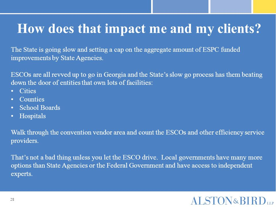 28 How does that impact me and my clients? The State is going slow and setting a cap on the aggregate amount of ESPC funded improvements by State Agen