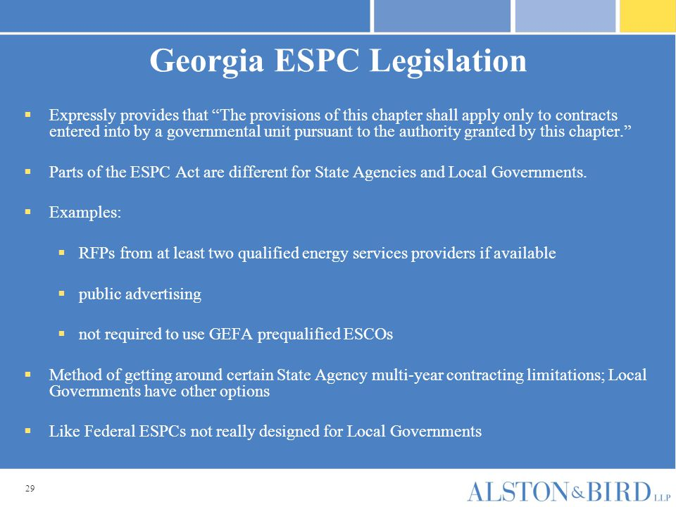 29 Georgia ESPC Legislation  Expressly provides that The provisions of this chapter shall apply only to contracts entered into by a governmental unit pursuant to the authority granted by this chapter.  Parts of the ESPC Act are different for State Agencies and Local Governments.