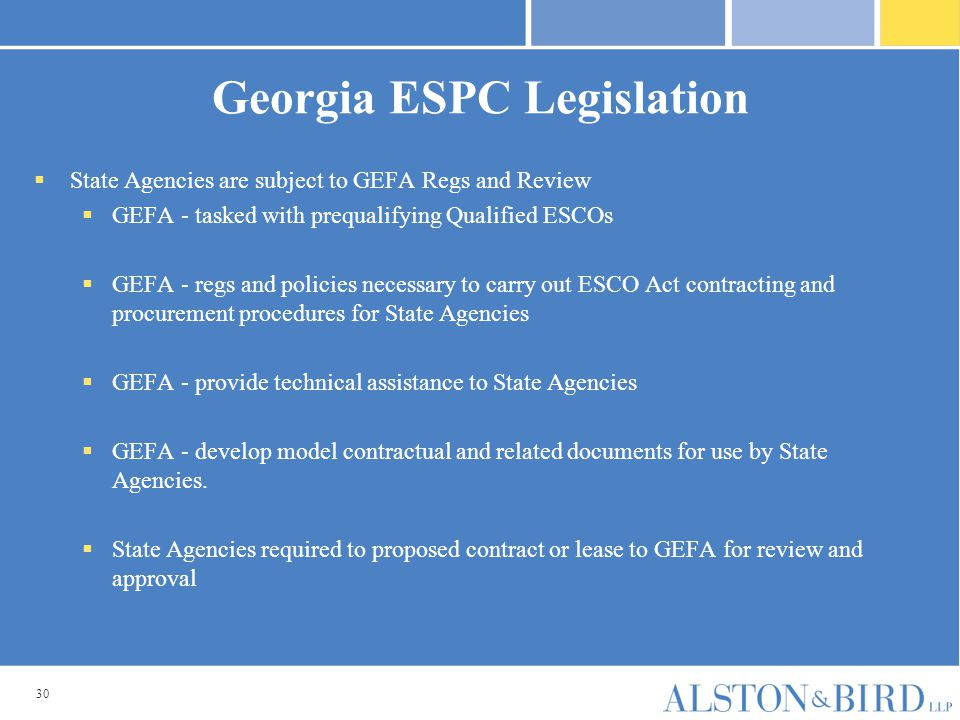 30 Georgia ESPC Legislation  State Agencies are subject to GEFA Regs and Review  GEFA - tasked with prequalifying Qualified ESCOs  GEFA - regs and policies necessary to carry out ESCO Act contracting and procurement procedures for State Agencies  GEFA - provide technical assistance to State Agencies  GEFA - develop model contractual and related documents for use by State Agencies.