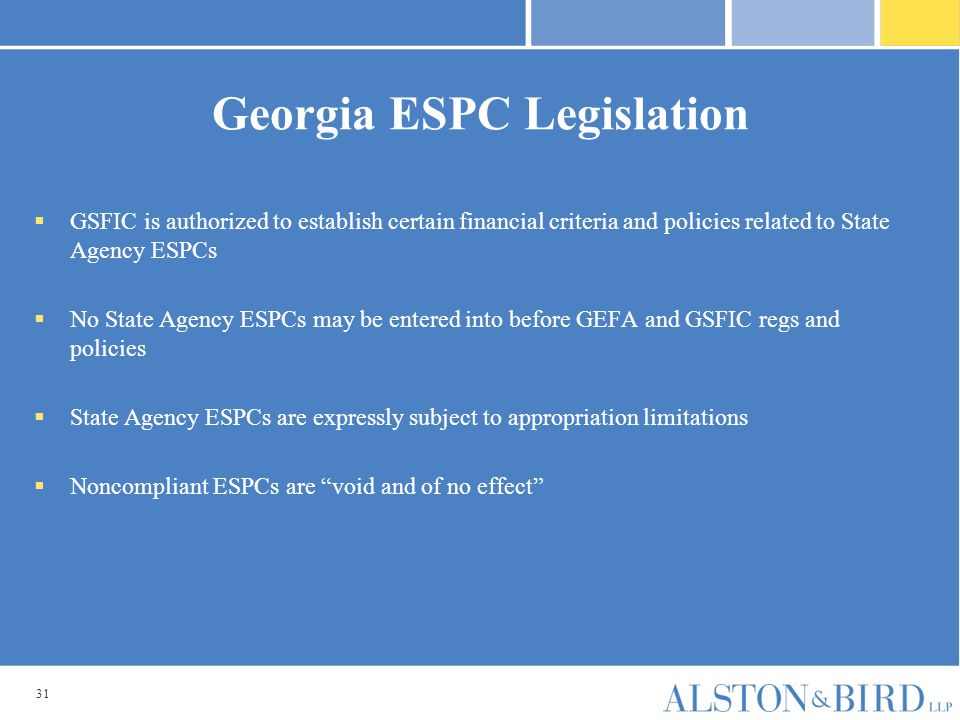 31 Georgia ESPC Legislation  GSFIC is authorized to establish certain financial criteria and policies related to State Agency ESPCs  No State Agency