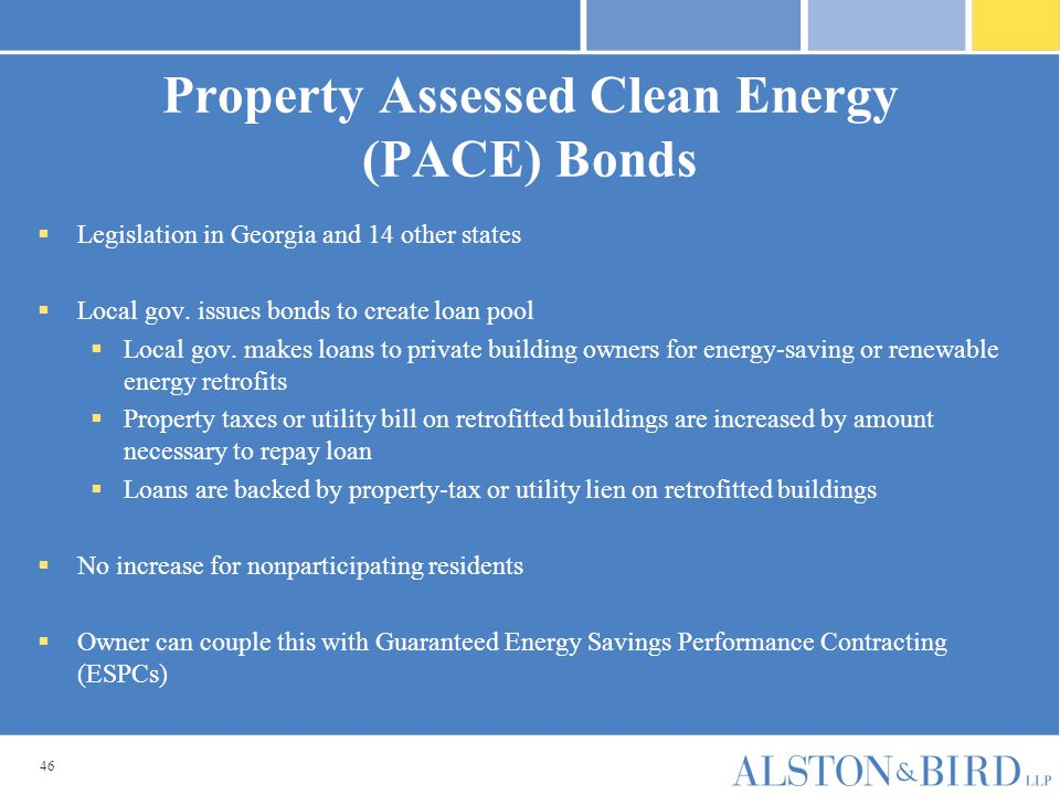 46 Property Assessed Clean Energy (PACE) Bonds  Legislation in Georgia and 14 other states  Local gov. issues bonds to create loan pool  Local gov.