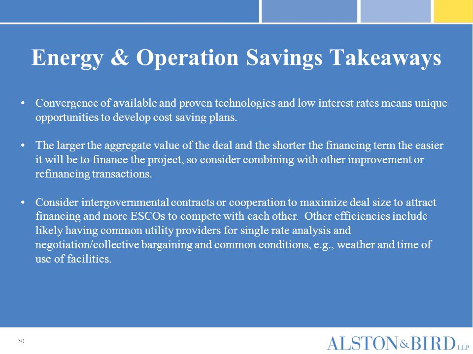 50 Energy & Operation Savings Takeaways Convergence of available and proven technologies and low interest rates means unique opportunities to develop