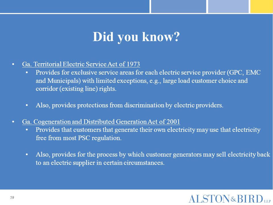 59 Did you know? Ga. Territorial Electric Service Act of 1973 Provides for exclusive service areas for each electric service provider (GPC, EMC and Mu