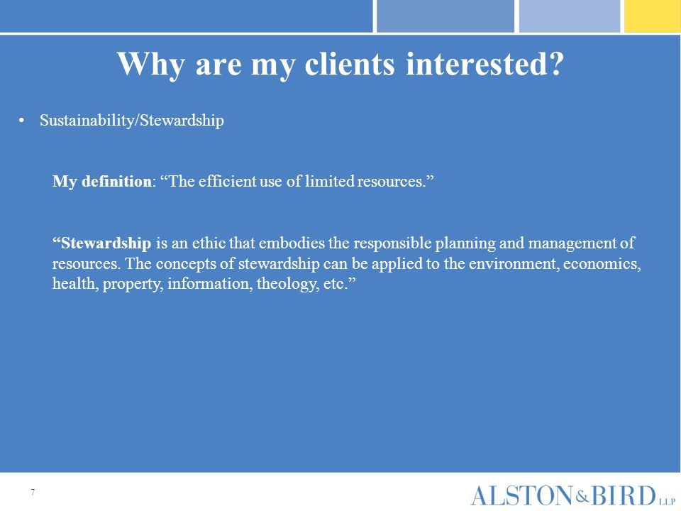 """7 Why are my clients interested? Sustainability/Stewardship My definition: """"The efficient use of limited resources."""" """"Stewardship is an ethic that emb"""