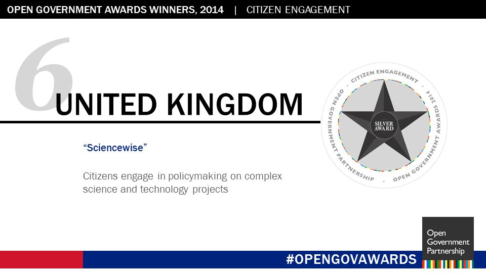 Flag placeholder: 2.45 x 2.45 OPEN GOVERNMENT AWARDS WINNERS, 2014 | CITIZEN ENGAGEMENT #OPENGOVAWARDS 6 UNITED KINGDOM Sciencewise Citizens engage in policymaking on complex science and technology projects #OPENGOVAWARDS