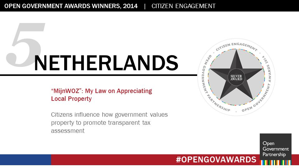 Flag placeholder: 2.45 x 2.45 OPEN GOVERNMENT AWARDS WINNERS, 2014 | CITIZEN ENGAGEMENT #OPENGOVAWARDS 5 NETHERLANDS MijnWOZ : My Law on Appreciating Local Property Citizens influence how government values property to promote transparent tax assessment #OPENGOVAWARDS