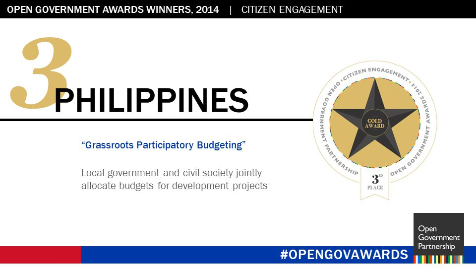Flag placeholder: 2.45 x 2.45 OPEN GOVERNMENT AWARDS WINNERS, 2014 | CITIZEN ENGAGEMENT #OPENGOVAWARDS 3 PHILIPPINES Grassroots Participatory Budgeting Local government and civil society jointly allocate budgets for development projects #OPENGOVAWARDS