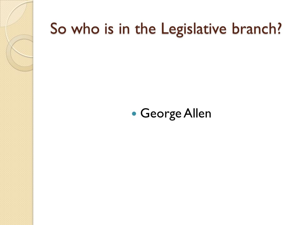 So who is in the Legislative branch George Allen