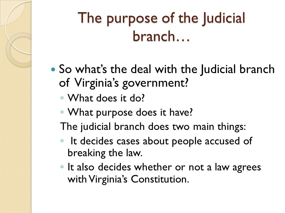 The purpose of the Judicial branch… So what's the deal with the Judicial branch of Virginia's government.