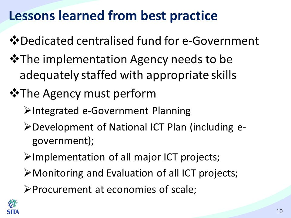 10 Lessons learned from best practice  Dedicated centralised fund for e-Government  The implementation Agency needs to be adequately staffed with ap