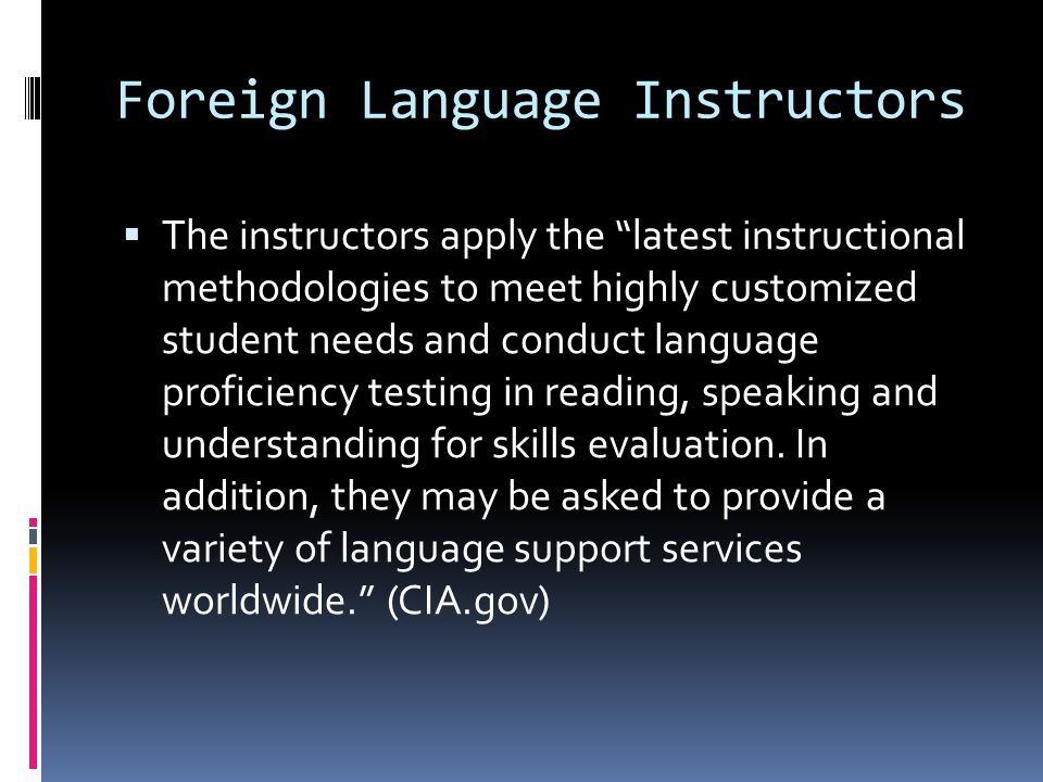Foreign Language Instructors  The instructors apply the latest instructional methodologies to meet highly customized student needs and conduct language proficiency testing in reading, speaking and understanding for skills evaluation.