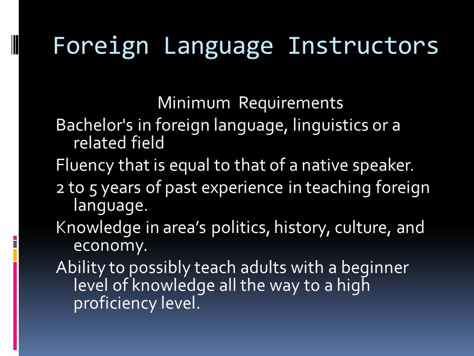 Foreign Language Instructors Minimum Requirements Bachelor s in foreign language, linguistics or a related field Fluency that is equal to that of a native speaker.