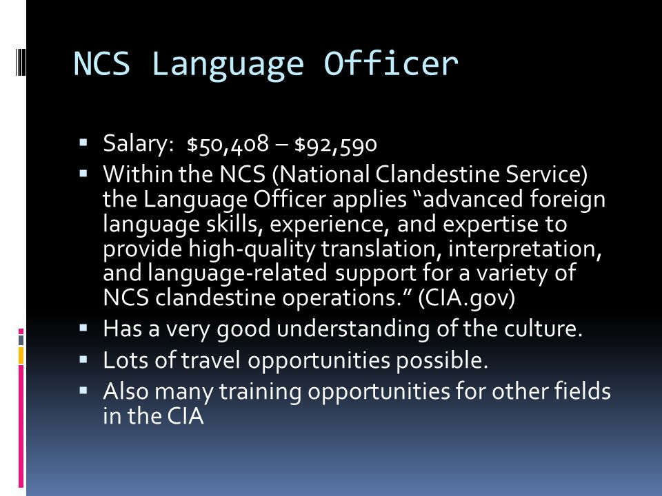 NCS Language Officer  Salary: $50,408 – $92,590  Within the NCS (National Clandestine Service) the Language Officer applies advanced foreign language skills, experience, and expertise to provide high-quality translation, interpretation, and language-related support for a variety of NCS clandestine operations. (CIA.gov)  Has a very good understanding of the culture.