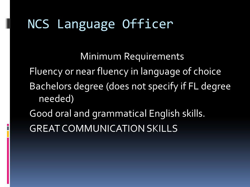 NCS Language Officer Minimum Requirements Fluency or near fluency in language of choice Bachelors degree (does not specify if FL degree needed) Good o