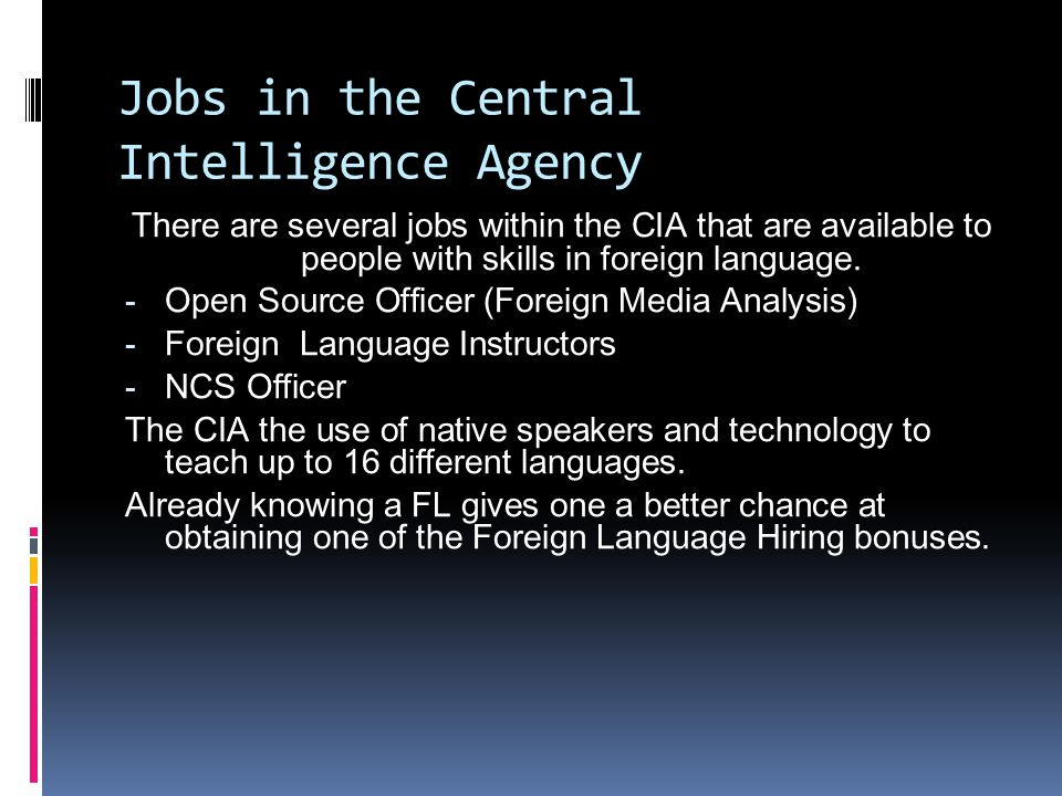 Open Source Officer  Salary: $48,682 - $95,026  Foreign media analysis use foreign language and area knowledge to review and assess foreign open media sources, including Internet sites, newspapers, press agencies, television, radio and specialized publications, collecting intelligence from these media to deliver high-impact products to the US foreign affairs community. (CIA.gov)