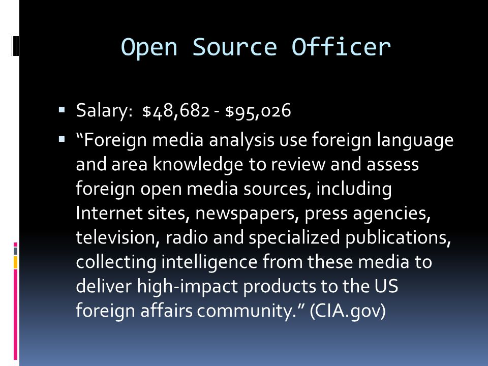 NCS Language Officer  Salary: $50,408 – $92,590  Within the NCS (National Clandestine Service) the Language Officer applies advanced foreign language skills, experience, and expertise to provide high-quality translation, interpretation, and language-related support for a variety of NCS clandestine operations. (CIA.gov)  Has a very good understanding of the culture.