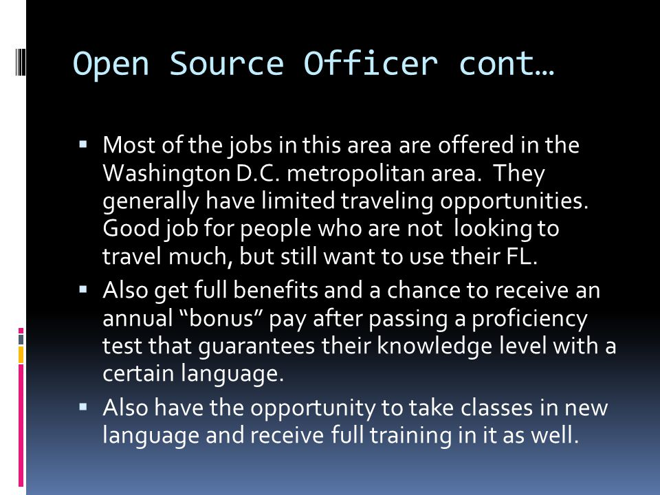 Open Source Officer cont… Minimum Job Requirements Bachelor of Arts in area studies, international relations, political science, economics, journalism, sociology, anthropology, counter proliferation or other liberal arts area.