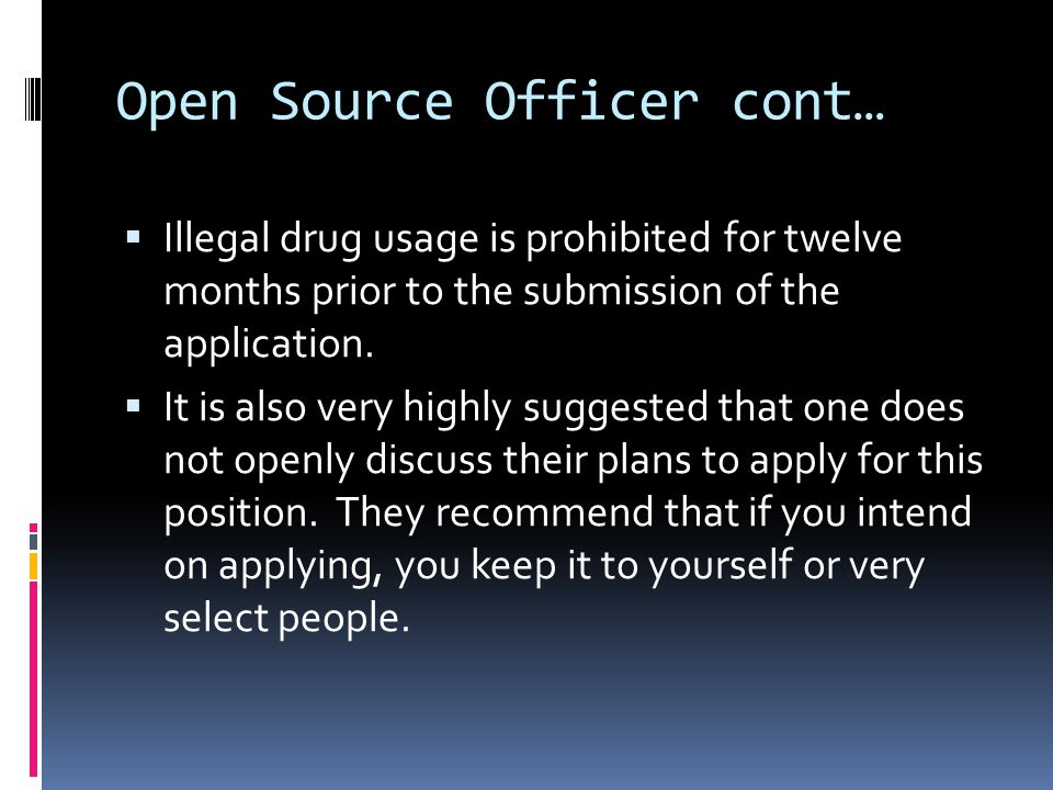 Open Source Officer cont…  Illegal drug usage is prohibited for twelve months prior to the submission of the application.  It is also very highly su