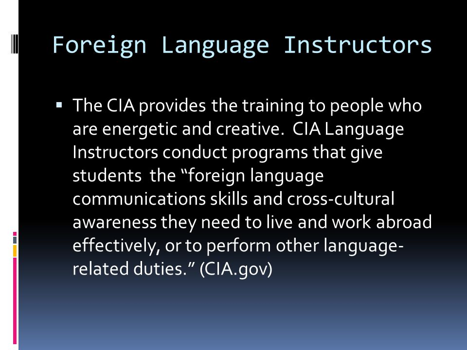 Foreign Language Instructors  The CIA provides the training to people who are energetic and creative. CIA Language Instructors conduct programs that