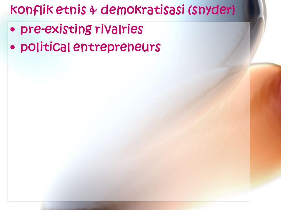 konflik etnis & demokratisasi (snyder) pre-existing rivalries political entrepreneurs