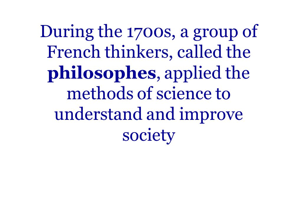 During the 1700s, a group of French thinkers, called the philosophes, applied the methods of science to understand and improve society