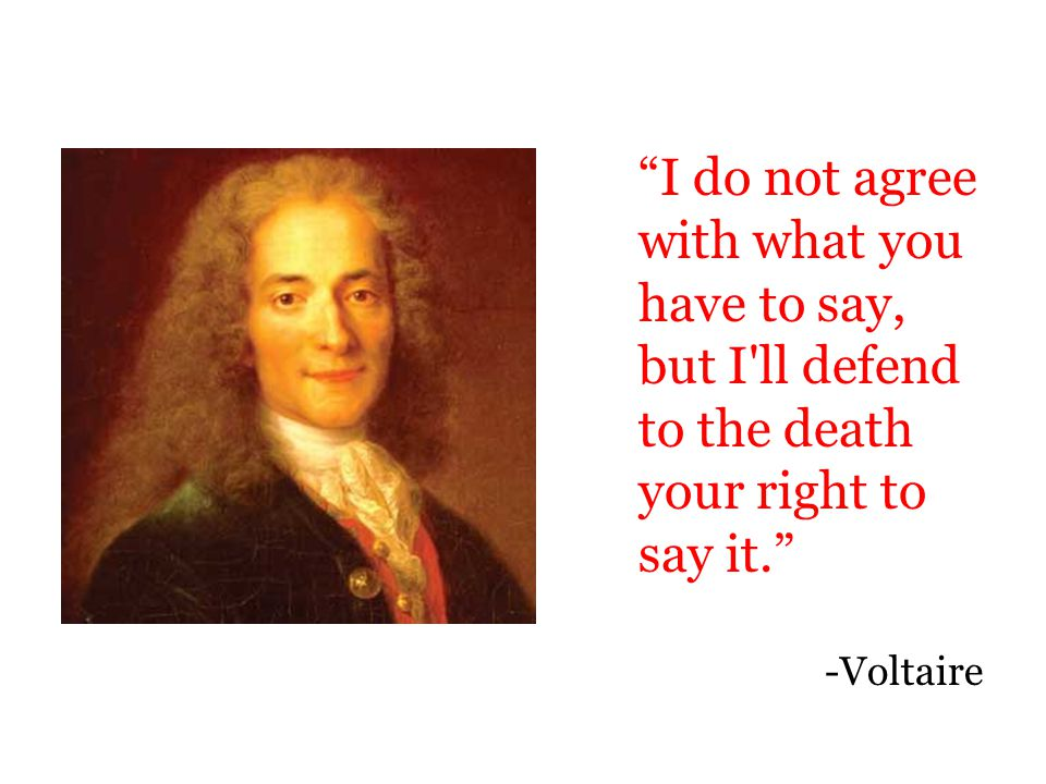 """I do not agree with what you have to say, but I'll defend to the death your right to say it."" -Voltaire"