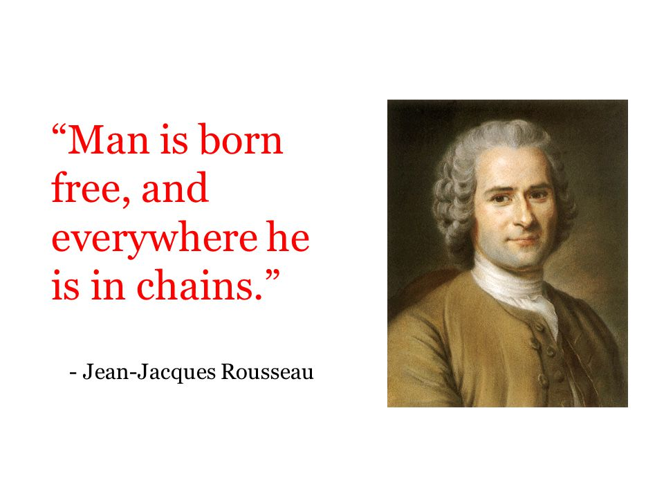 """Man is born free, and everywhere he is in chains."" - Jean-Jacques Rousseau"