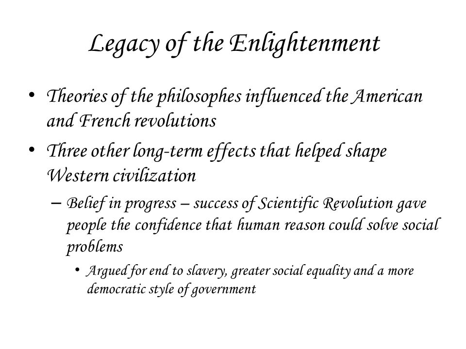 Legacy of the Enlightenment Theories of the philosophes influenced the American and French revolutions Three other long-term effects that helped shape