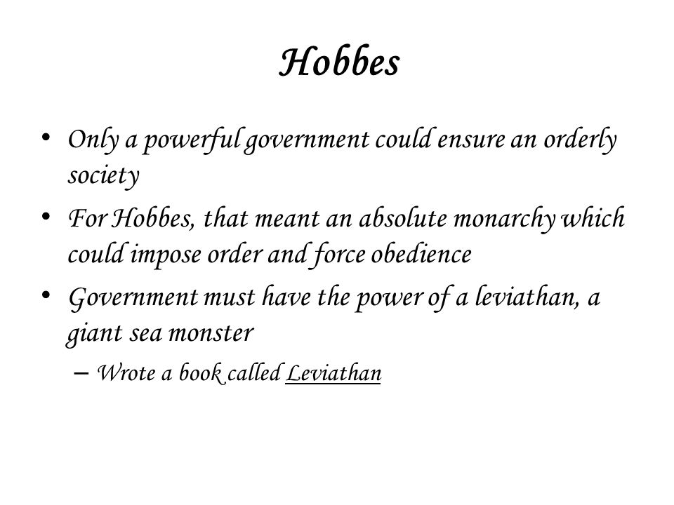 Hobbes Only a powerful government could ensure an orderly society For Hobbes, that meant an absolute monarchy which could impose order and force obedi