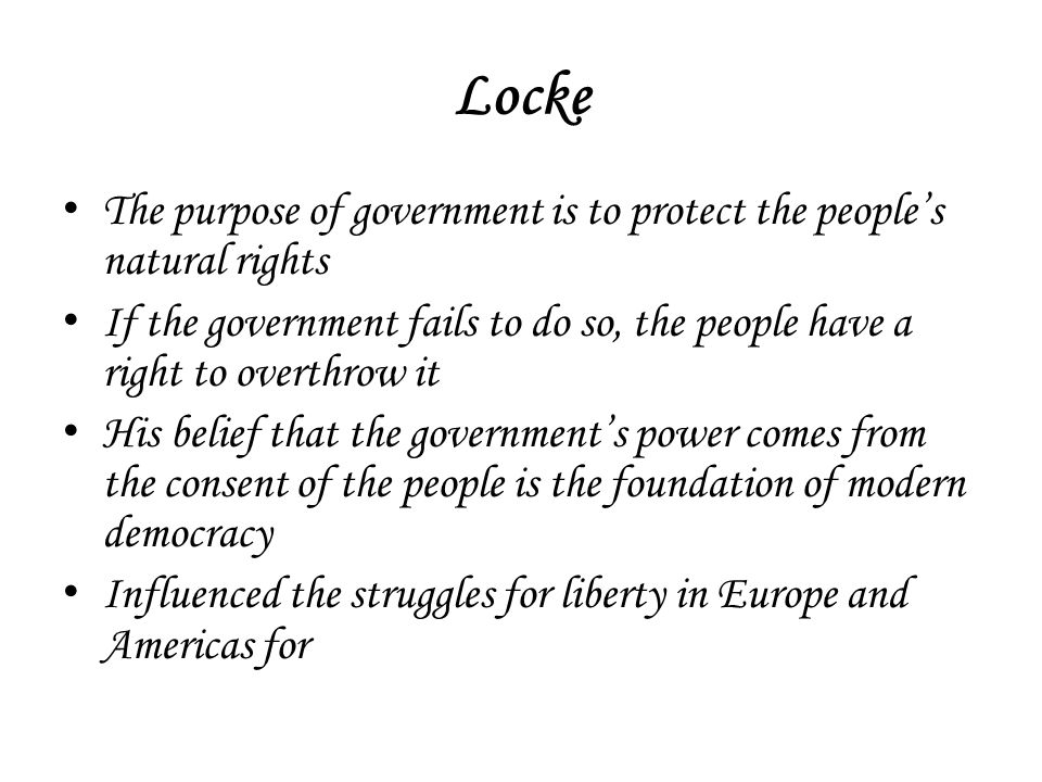 Locke The purpose of government is to protect the people's natural rights If the government fails to do so, the people have a right to overthrow it Hi