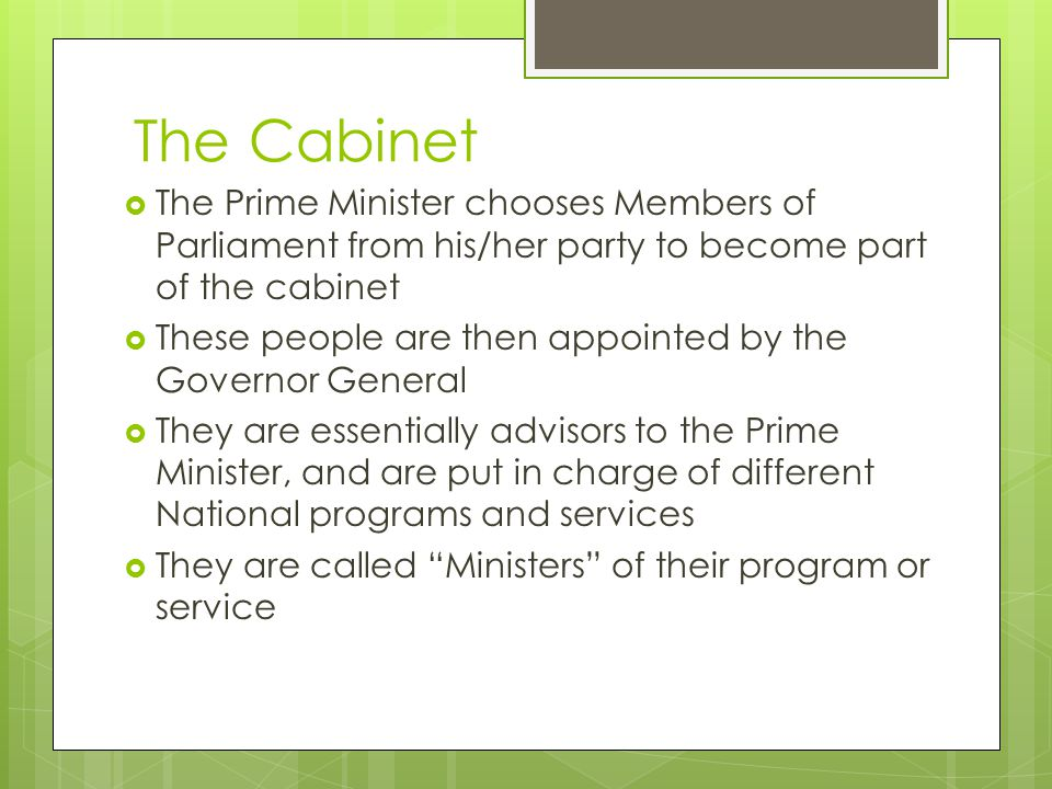The Cabinet  The Prime Minister chooses Members of Parliament from his/her party to become part of the cabinet  These people are then appointed by the Governor General  They are essentially advisors to the Prime Minister, and are put in charge of different National programs and services  They are called Ministers of their program or service