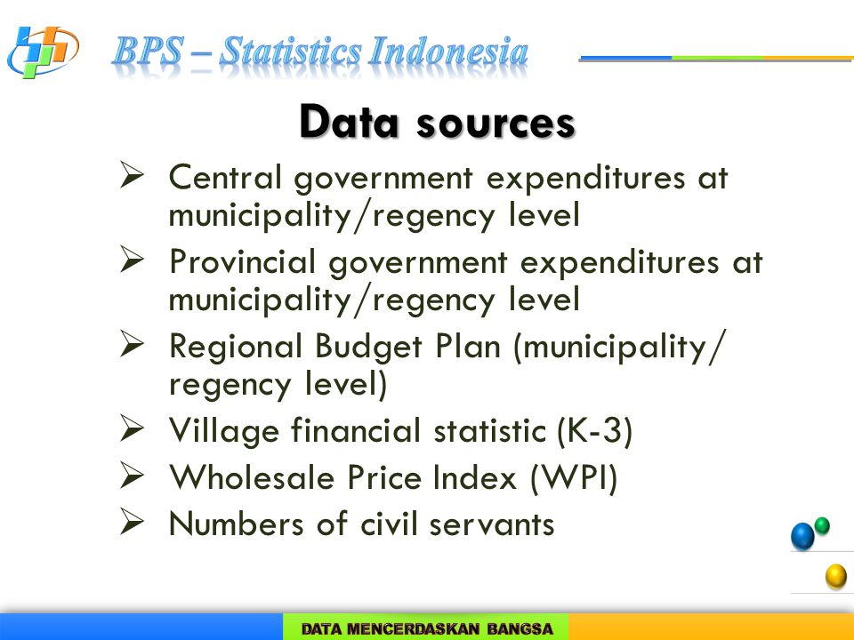 Data sources  Central government expenditures at municipality/regency level  Provincial government expenditures at municipality/regency level  Regional Budget Plan (municipality/ regency level)  Village financial statistic (K-3)  Wholesale Price Index (WPI)  Numbers of civil servants